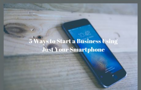 5 Ways to Start a Business Using Just Your Smartphone
